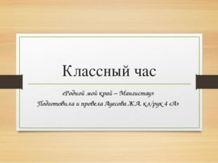 Классный час «Родной мой край – Мангистау» Подготовила и провела Ауесова Ж.А.