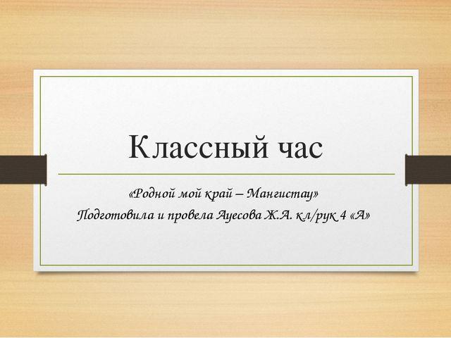 Классный час «Родной мой край – Мангистау» Подготовила и провела Ауесова Ж.А....
