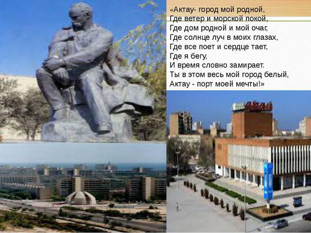 «Актау- город мой родной, Где ветер и морской покой, Где дом родной и мой оча...
