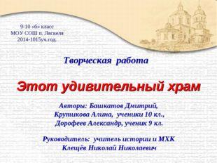 Этот удивительный храм Авторы: Башкатов Дмитрий, Крутикова Алина, ученики 10
