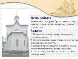 Цель работы Знакомство с историей Православного храма, архитектурным обликом