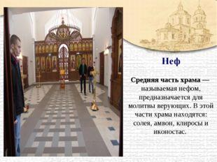 Средняя часть храма — называемая нефом, предназначается для молитвы верующих.