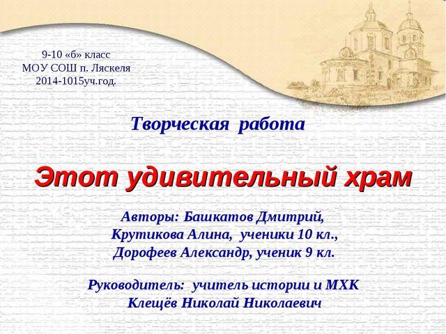 Этот удивительный храм Авторы: Башкатов Дмитрий, Крутикова Алина, ученики 10...