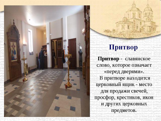 Притвор - славянское слово, которое означает «перед дверями». В притворе нахо...