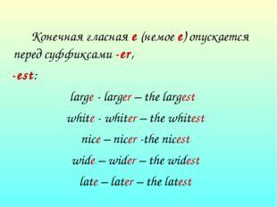 Конечная гласная е (немое е) опускается перед суффиксами -еr, -est: large -
