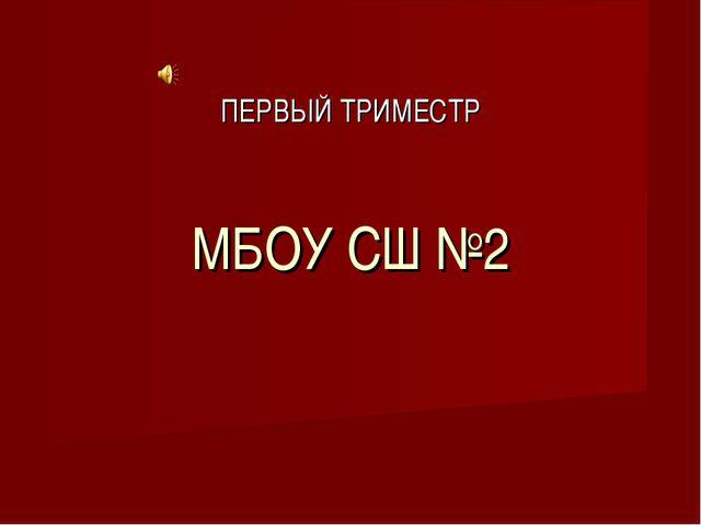 МБОУ СШ №2 ПЕРВЫЙ ТРИМЕСТР