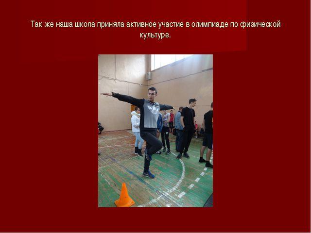 Так же наша школа приняла активное участие в олимпиаде по физической культуре.