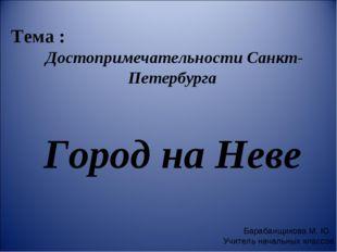 Тема : Достопримечательности Санкт-Петербурга Город на Неве Барабанщикова М.