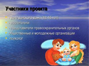 Участники проекта - дети детского дома (12-16 лет) - воспитатели - представит