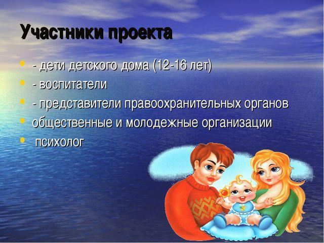Участники проекта - дети детского дома (12-16 лет) - воспитатели - представит...