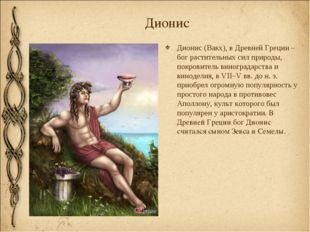 Дионис Дионис (Вакх), в Древней Греции – бог растительных сил природы, покров