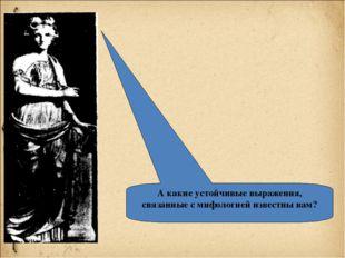 А какие устойчивые выражения, связанные с мифологией известны вам?