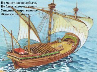 Но манит нас не добыча, Не блеск золотого руна – Ушедшего мира величье, Живая