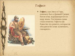 Гефест Гефест, сын Зевса и Геры, поначалу был в Древней Греции богом огня, вы