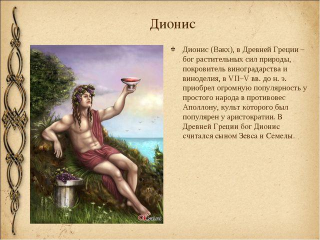 Дионис Дионис (Вакх), в Древней Греции – бог растительных сил природы, покров...