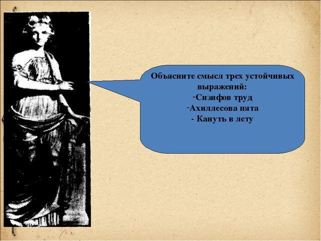 Объясните смысл трех устойчивых выражений: Сизифов труд Ахиллесова пята - Кан...