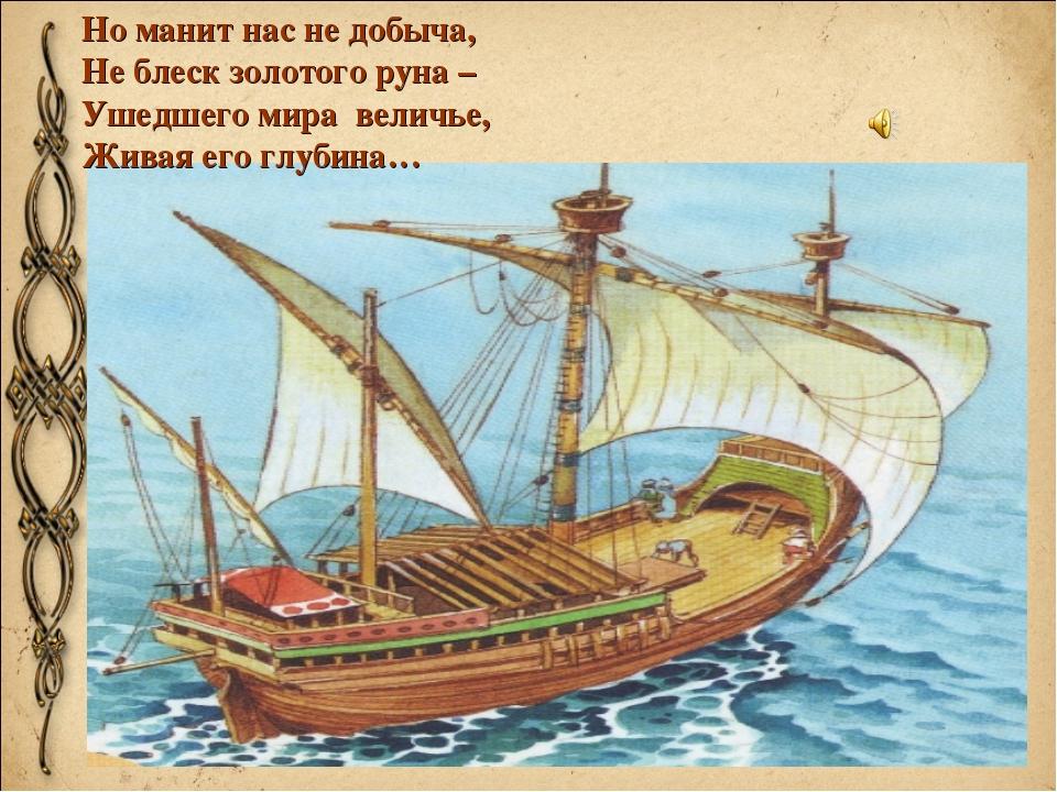 Но манит нас не добыча, Не блеск золотого руна – Ушедшего мира величье, Живая...