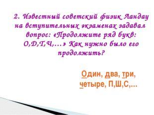Один, два, три, четыре, П,Ш,С,… 2. Известный советский физик Ландау на вступи