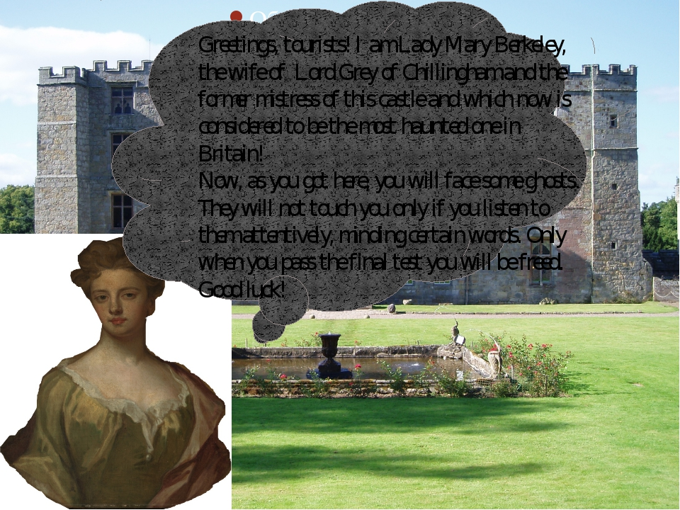 Greetings, tourists! I am Lady Mary Berkeley, the wife of Lord Grey of Chill...