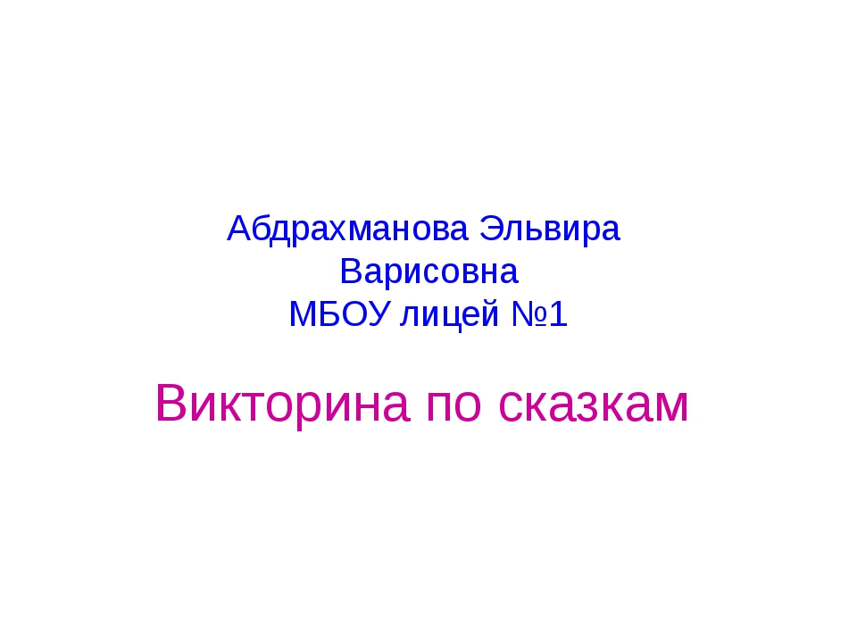 Абдрахманова Эльвира Варисовна МБОУ лицей №1 Викторина по сказкам