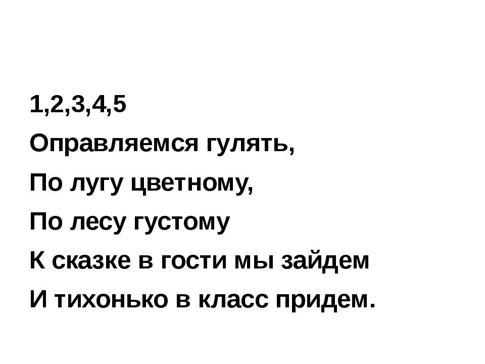 1,2,3,4,5 Оправляемся гулять, По лугу цветному, По лесу густому К сказке в г...