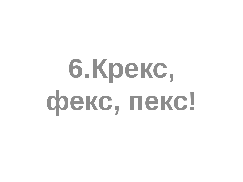 6.Крекс, фекс, пекс!
