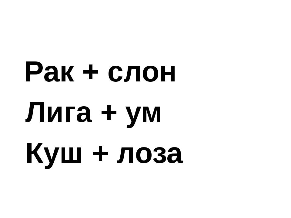 Рак + слон Лига + ум Куш + лоза