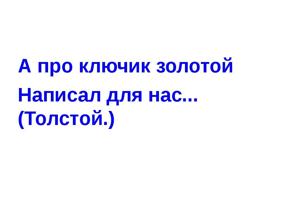 А про ключик золотой Написал для нас... (Толстой.)