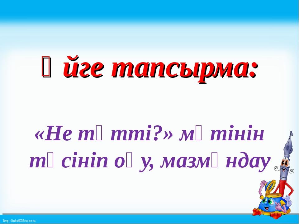 Үйге тапсырма: «Не тәтті?» мәтінін түсініп оқу, мазмұндау http://linda6035.u...