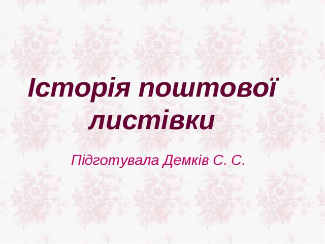 Історія поштової листівки Підготувала Демків С. С.