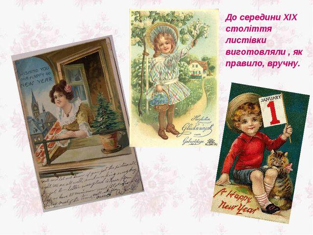 До середини XIX століття листівки виготовляли , як правило, вручну.