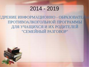 2014 - 2019 ВНЕДРЕНИЕ ИНФОРМАЦИОННО - ОБРАЗОВАТЕЛЬНОЙ ПРОТИВОАЛКОГОЛЬНОЙ ПРОГ