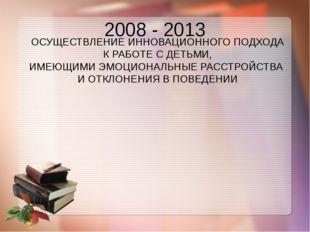 2008 - 2013 ОСУЩЕСТВЛЕНИЕ ИННОВАЦИОННОГО ПОДХОДА К РАБОТЕ С ДЕТЬМИ, ИМЕЮЩИМИ