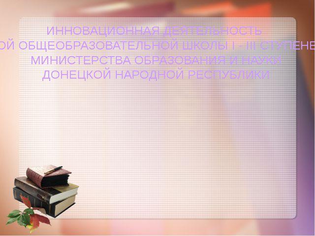 ИННОВАЦИОННАЯ ДЕЯТЕЛЬНОСТЬ ДОНЕЦКОЙ ОБЩЕОБРАЗОВАТЕЛЬНОЙ ШКОЛЫ І - ІІІ СТУПЕН...