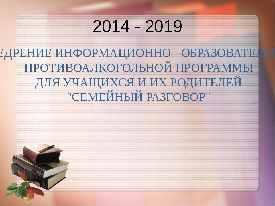2014 - 2019 ВНЕДРЕНИЕ ИНФОРМАЦИОННО - ОБРАЗОВАТЕЛЬНОЙ ПРОТИВОАЛКОГОЛЬНОЙ ПРОГ...