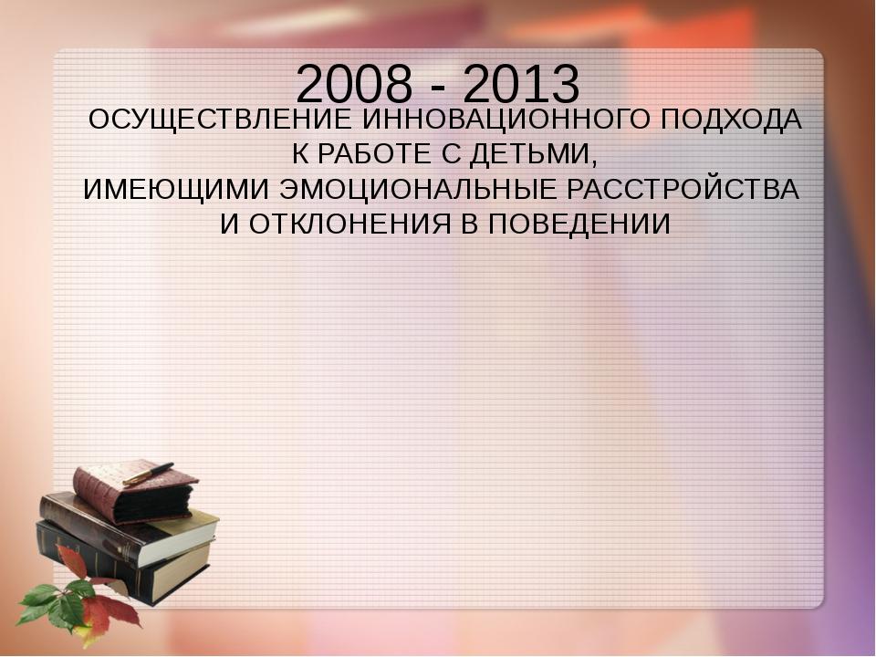 2008 - 2013 ОСУЩЕСТВЛЕНИЕ ИННОВАЦИОННОГО ПОДХОДА К РАБОТЕ С ДЕТЬМИ, ИМЕЮЩИМИ...