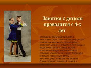 Занятия с детьми проводятся с 4-х лет Занимаясь бальными танцами с начальных