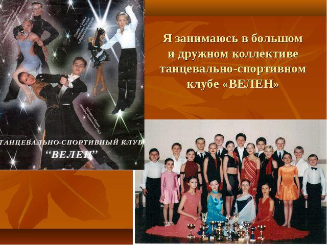 Я занимаюсь в большом и дружном коллективе танцевально-спортивном клубе «ВЕЛЕН»