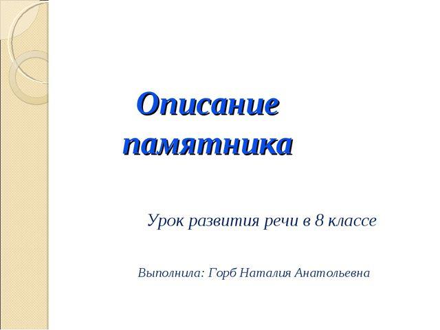 Описание памятника Урок развития речи в 8 классе Выполнила: Горб Наталия Анат...
