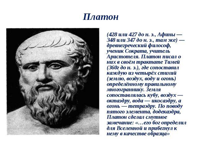 Платон Плато́н (др.-греч. Πλάτων) (428 или 427 до н. э., Афины — 348 или 347...
