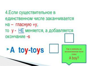 A toy-toys 4.Если существительное в единственном числе заканчивается на – гла