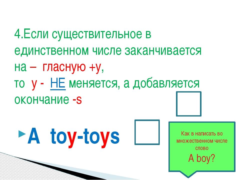 A toy-toys 4.Если существительное в единственном числе заканчивается на – гла...