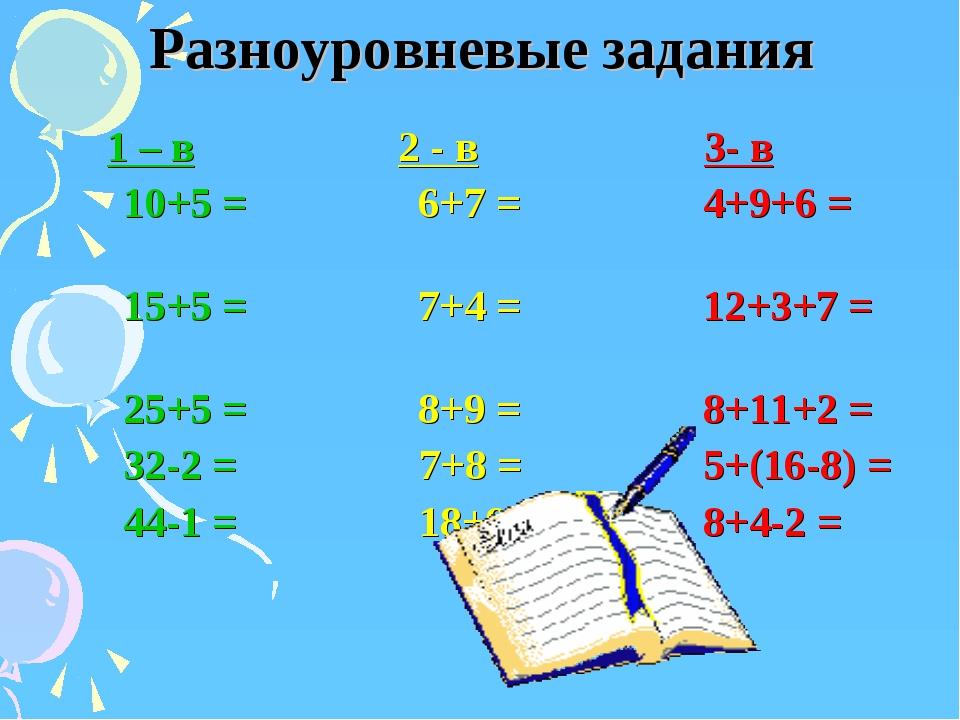 Разноуровневые задания 1 – в 2 - в 3- в 10+5 = 6+7 = 4+9+6 = 15+5 = 7+4 = 12+...