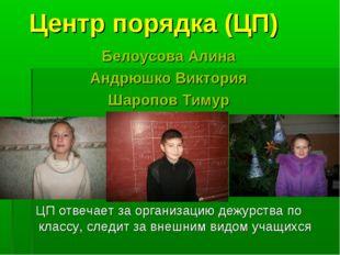 Центр порядка (ЦП) Белоусова Алина Андрюшко Виктория Шаропов Тимур ЦП отвечае