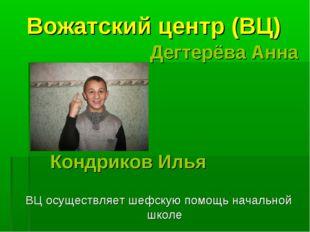 Вожатский центр (ВЦ) Дегтерёва Анна Кондриков Илья ВЦ осуществляет шефскую п