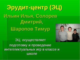 Эрудит-центр (ЭЦ) Ильин Илья, Солорев Дмитрий, Шаропов Тимур ЭЦ осуществляет