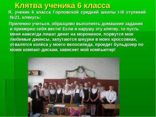 Клятва ученика 6 класса Я, ученик 6 класса Горловской средней школы I-III сту