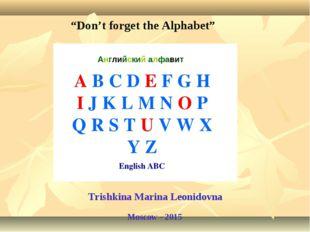 """""""Don't forget the Alphabet"""" Trishkina Marina Leonidovna Moscow - 2015"""