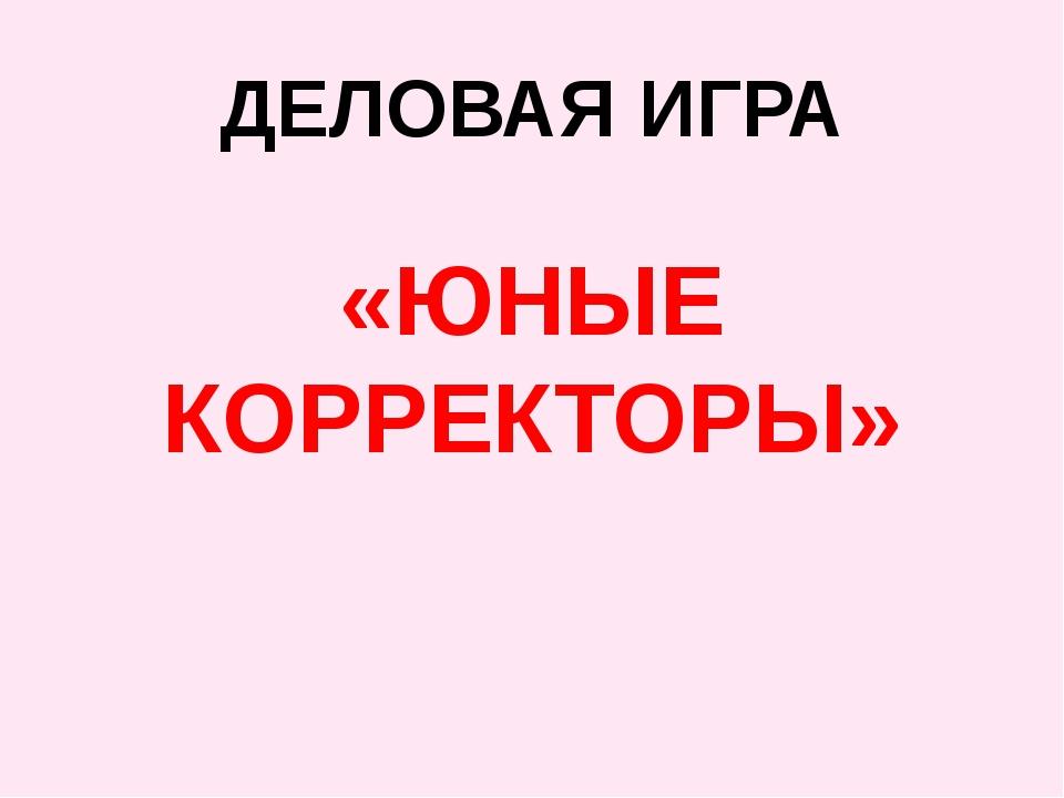 ДЕЛОВАЯ ИГРА «ЮНЫЕ КОРРЕКТОРЫ»