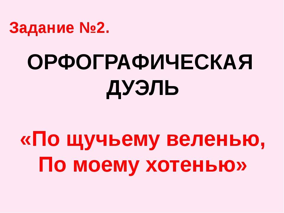 ОРФОГРАФИЧЕСКАЯ ДУЭЛЬ «По щучьему веленью, По моему хотенью» Задание №2.